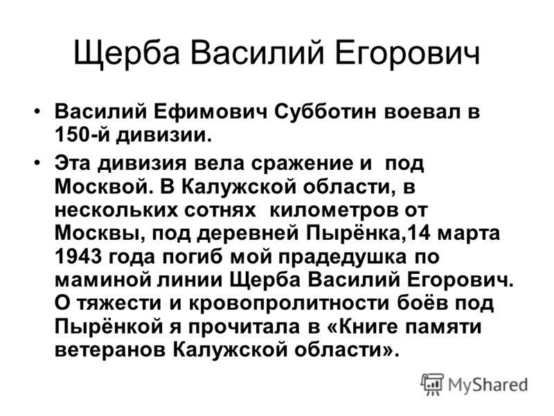 Щерба Василий Егорович Василий Ефимович Субботин воевал в 150-й дивизии. Эта дивизия вела сражение и под Москвой. В Калужской области, в нескольких сотнях километров от Москвы, под деревней Пырёнка,14 марта 1943 года погиб мой прадедушка по маминой л