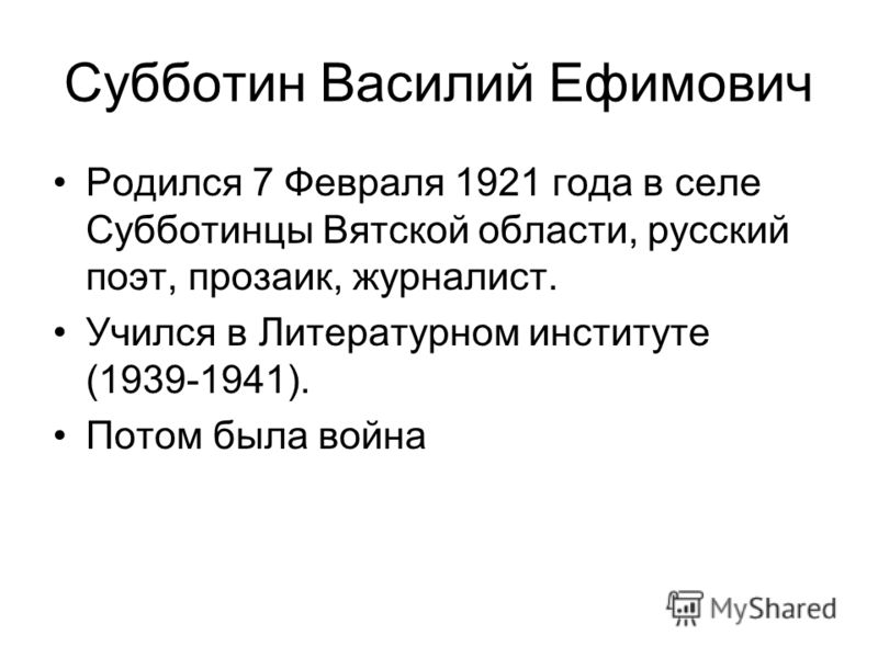 Субботин Василий Ефимович Родился 7 Февраля 1921 года в селе Субботинцы Вятской области, русский поэт, прозаик, журналист. Учился в Литературном институте (1939-1941). Потом была война