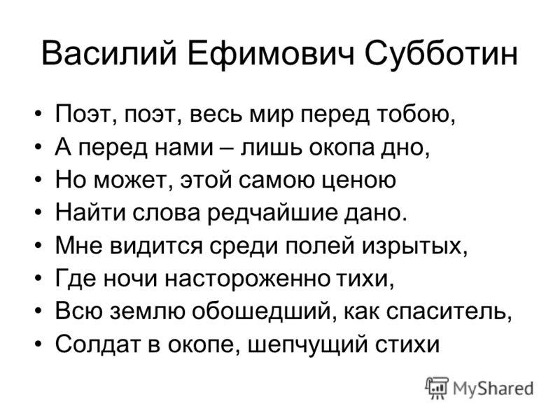 Василий Ефимович Субботин Поэт, поэт, весь мир перед тобою, А перед нами – лишь окопа дно, Но может, этой самою ценою Найти слова редчайшие дано. Мне видится среди полей изрытых, Где ночи настороженно тихи, Всю землю обошедший, как спаситель, Солдат