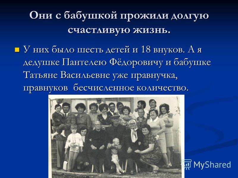 Они с бабушкой прожили долгую счастливую жизнь. У них было шесть детей и 18 внуков. А я дедушке Пантелею Фёдоровичу и бабушке Татьяне Васильевне уже правнучка, правнуков бесчисленное количество. У них было шесть детей и 18 внуков. А я дедушке Пантеле