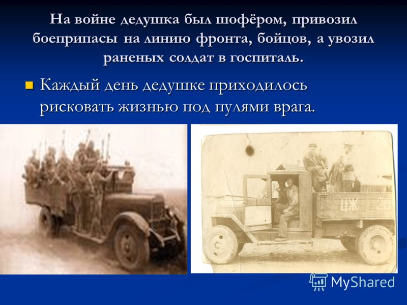 На войне дедушка был шофёром, привозил боеприпасы на линию фронта, бойцов, а увозил раненых солдат в госпиталь. Каждый день дедушке приходилось рисковать жизнью под пулями врага. Каждый день дедушке приходилось рисковать жизнью под пулями врага.
