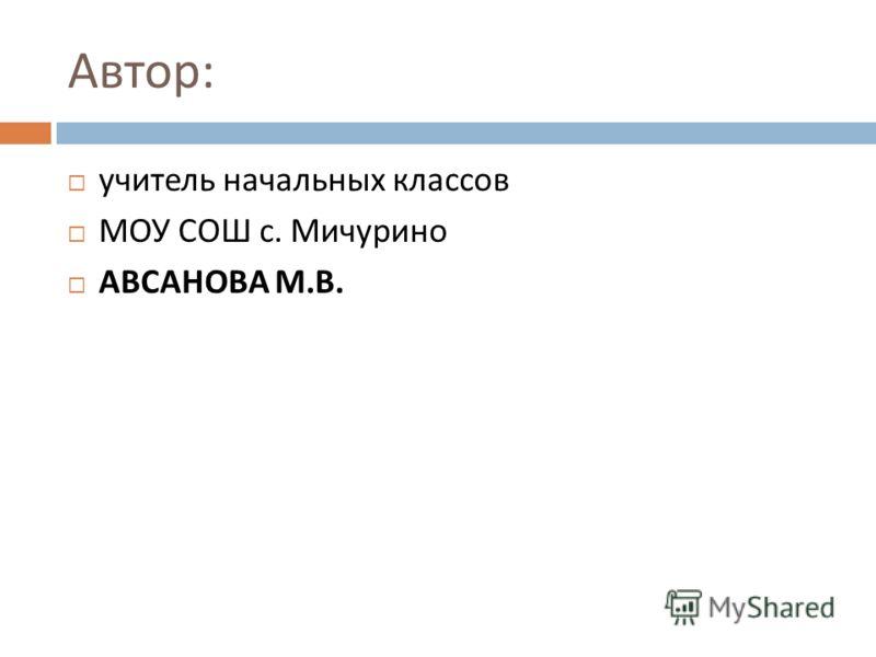 Автор : учитель начальных классов МОУ СОШ с. Мичурино АВСАНОВА М. В.