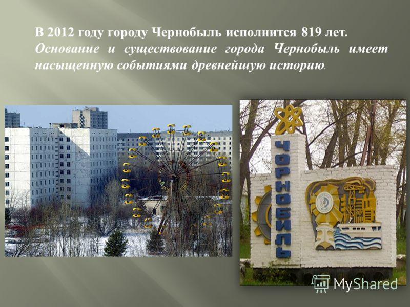 В 2012 году городу Чернобыль исполнится 819 лет. Основание и существование города Чернобыль имеет насыщенную событиями древнейшую историю.