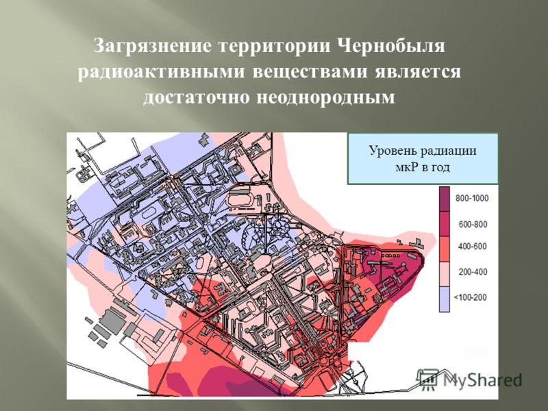 Загрязнение территории Чернобыля радиоактивными веществами является достаточно неоднородным Уровень радиации мкР в год