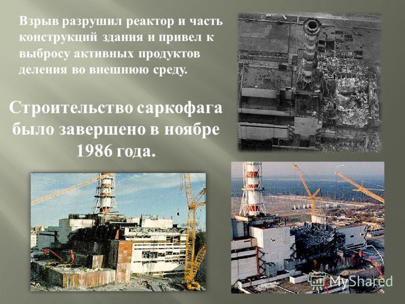 Взрыв разрушил реактор и часть конструкций здания и привел к выбросу активных продуктов деления во внешнюю среду. Строительство саркофага было завершено в ноябре 1986 года.