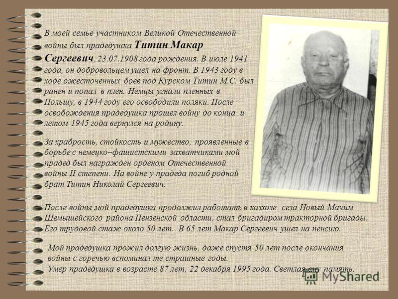 В моей семье участником Великой Отечественной войны был прадедушка Титин Макар Сергеевич, 23.07.1908 года рождения. В июле 1941 года, он добровольцем ушел на фронт. В 1943 году в ходе ожесточенных боев под Курском Титин М.С. был ранен и попал в плен.