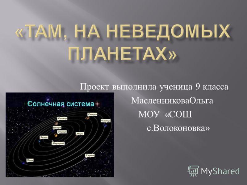Проект выполнила ученица 9 класса МасленниковаОльга МОУ « СОШ с. Волоконовка »