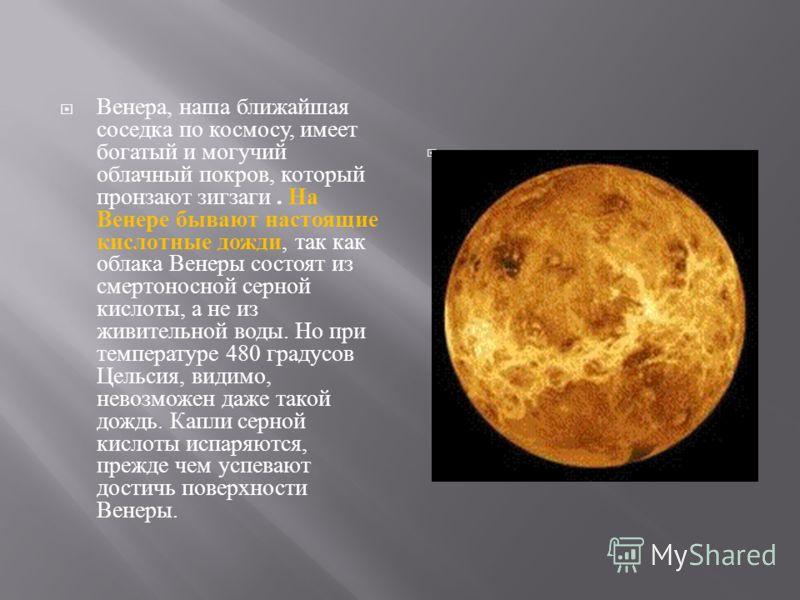 Венера, наша ближайшая соседка по космосу, имеет богатый и могучий облачный покров, который пронзают зигзаги. На Венере бывают настоящие кислотные дожди, так как облака Венеры состоят из смертоносной серной кислоты, а не из живительной воды. Но при т