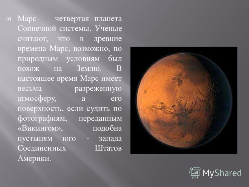 Марс ч етвертая п ланета Солнечной с истемы. У ченые считают, ч то в д ревние времена М арс, в озможно, п о природным у словиям б ыл похож н а З емлю. В настоящее в ремя М арс и меет весьма р азреженную атмосферу, а е го поверхность, е сли с удить п