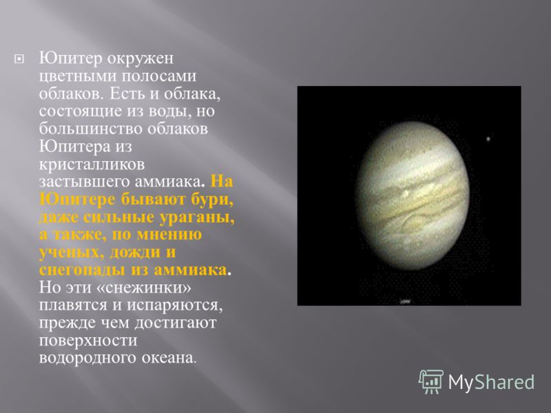 Юпитер окружен цветными полосами облаков. Есть и облака, состоящие из воды, но большинство облаков Юпитера из кристалликов застывшего аммиака. На Юпитере бывают бури, даже сильные ураганы, а также, по мнению ученых, дожди и снегопады из аммиака. Но э