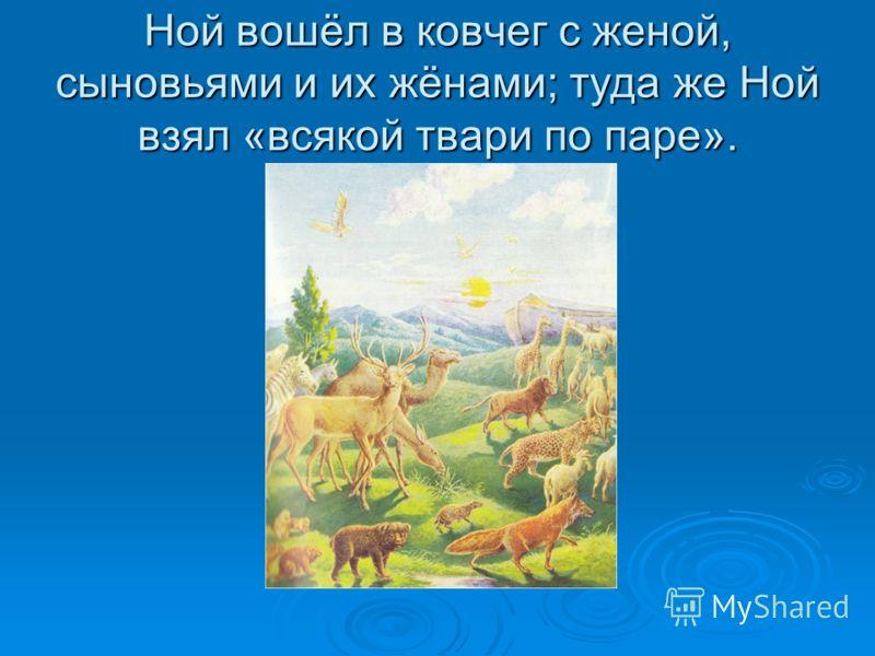 Ной вошёл в ковчег с женой, сыновьями и их жёнами; туда же Ной взял «всякой твари по паре».