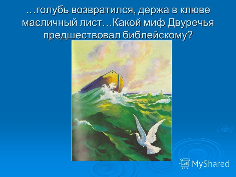 …голубь возвратился, держа в клюве масличный лист…Какой миф Двуречья предшествовал библейскому?