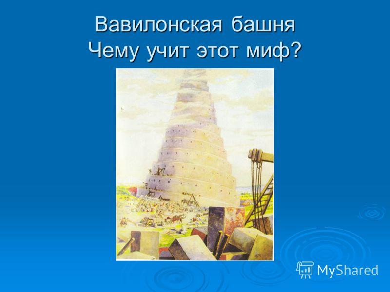 Вавилонская башня Чему учит этот миф?
