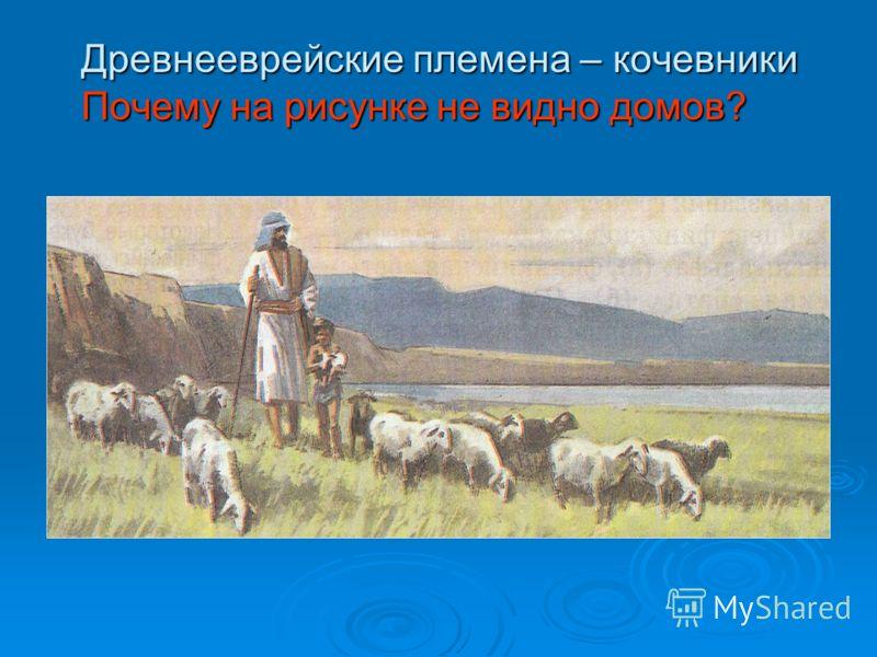 Древнееврейские племена – кочевники Почему на рисунке не видно домов?