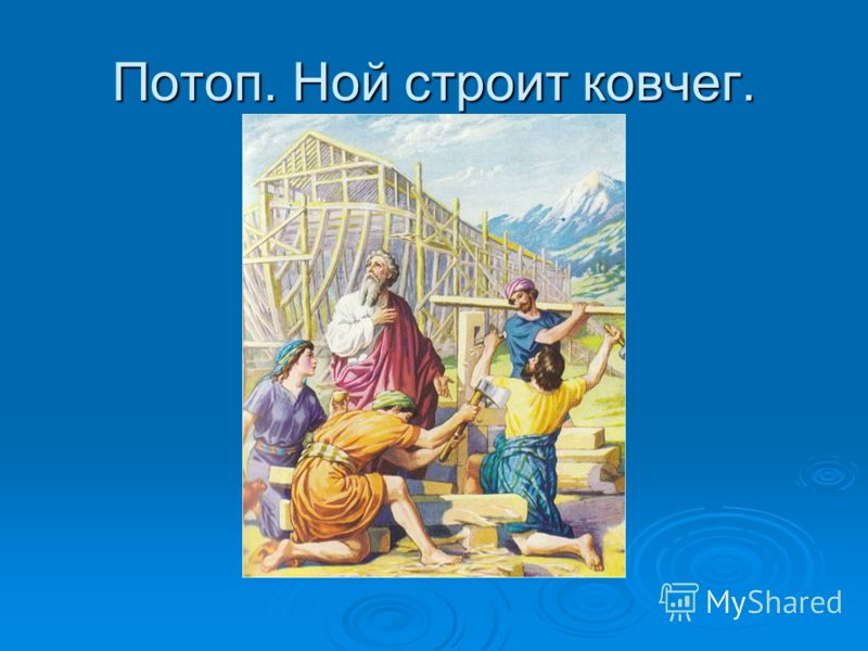 Потоп. Ной строит ковчег.
