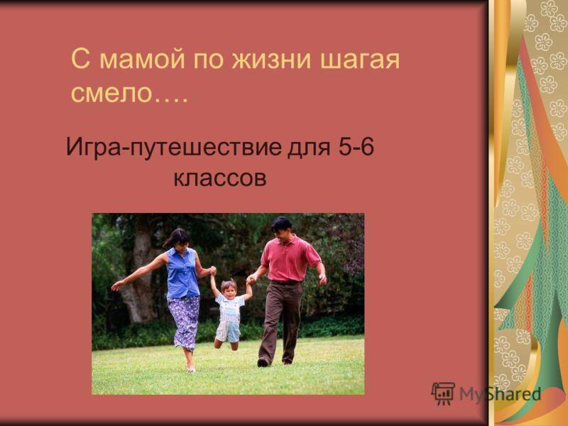 С мамой по жизни шагая смело…. Игра-путешествие для 5-6 классов