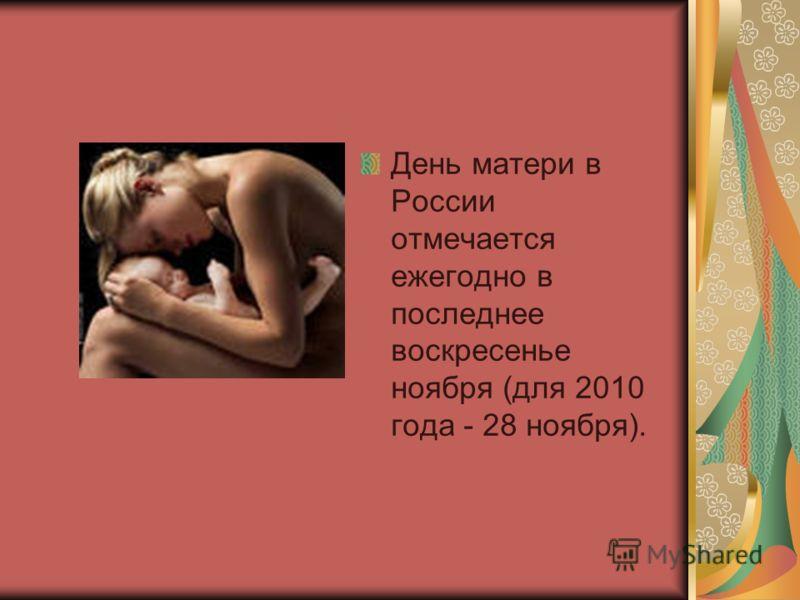 День матери в России отмечается ежегодно в последнее воскресенье ноября (для 2010 года - 28 ноября).