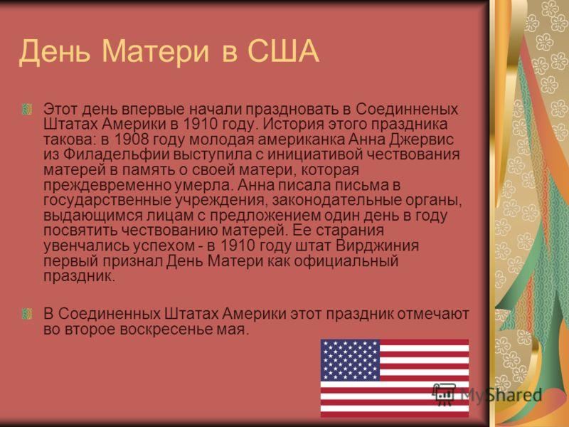 День Матери в США Этот день впервые начали праздновать в Соединненых Штатах Америки в 1910 году. История этого праздника такова: в 1908 году молодая американка Анна Джервис из Филадельфии выступила с инициативой чествования матерей в память о своей м