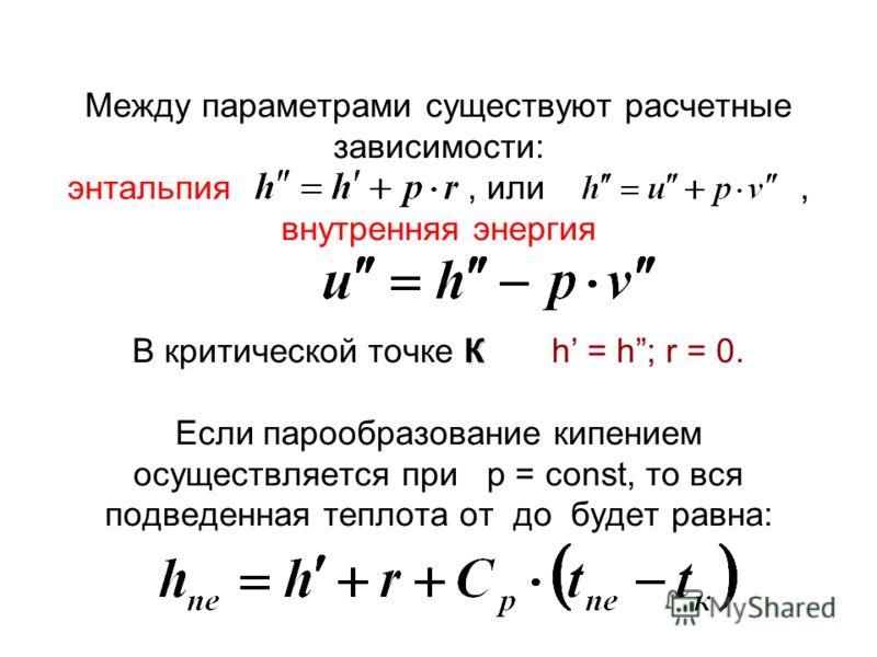 К Между параметрами существуют расчетные зависимости: энтальпия, или, внутренняя энергия В критической точке К h = h; r = 0. Если парообразование кипением осуществляется при p = const, то вся подведенная теплота от до будет равна: