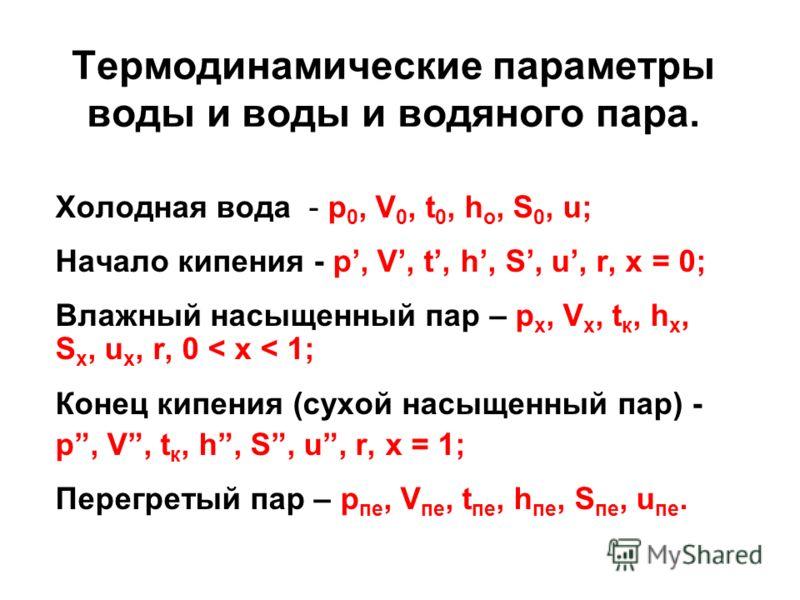 Термодинамические параметры воды и воды и водяного пара. Холодная вода - p 0, V 0, t 0, h o, S 0, u; Начало кипения - p, V, t, h, S, u, r, x = 0; Влажный насыщенный пар – p x, V x, t к, h x, S x, u x, r, 0 < x < 1; Конец кипения (сухой насыщенный пар