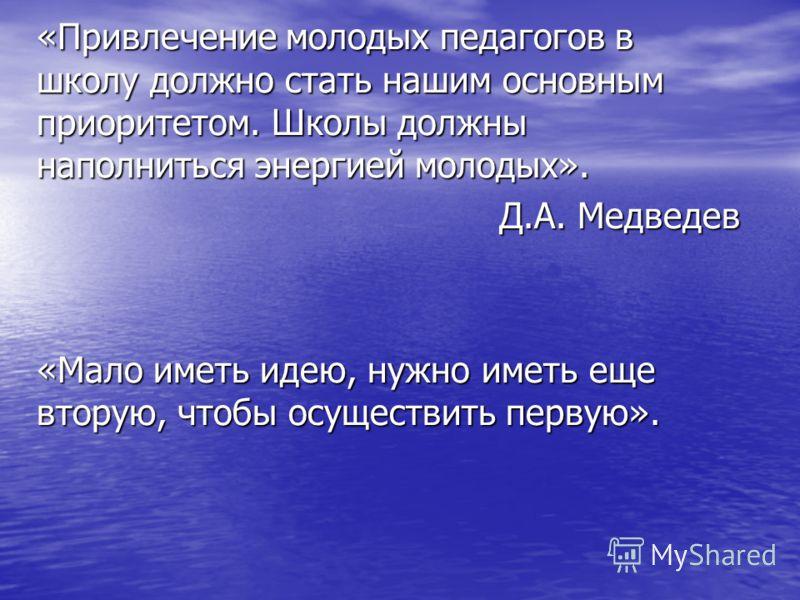 «Привлечение молодых педагогов в школу должно стать нашим основным приоритетом. Школы должны наполниться энергией молодых». Д.А. Медведев «Мало иметь идею, нужно иметь еще вторую, чтобы осуществить первую».