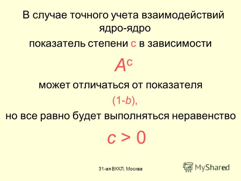 31-ая ВККЛ, Москва11 В случае точного учета взаимодействий ядро-ядро показатель степени c в зависимости A c может отличаться от показателя (1-b), но все равно будет выполняться неравенство c > 0