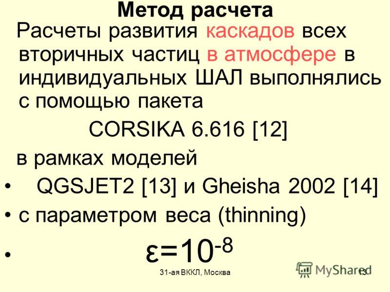 31-ая ВККЛ, Москва13 Метод расчета Расчеты развития каскадов всех вторичных частиц в атмосфере в индивидуальных ШАЛ выполнялись с помощью пакета CORSIKA 6.616 [12] в рамках моделей QGSJET2 [13] и Gheisha 2002 [14] с параметром веса (thinning) ε=10 -8