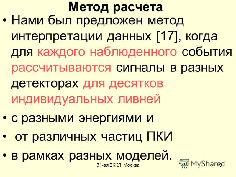31-ая ВККЛ, Москва19 Метод расчета Нами был предложен метод интерпретации данных [17], когда для каждого наблюденного события рассчитываются сигналы в разных детекторах для десятков индивидуальных ливней с разными энергиями и от различных частиц ПКИ