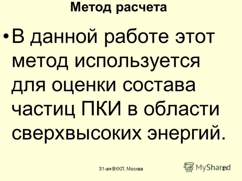 31-ая ВККЛ, Москва21 Метод расчета В данной работе этот метод используется для оценки состава частиц ПКИ в области сверхвысоких энергий.