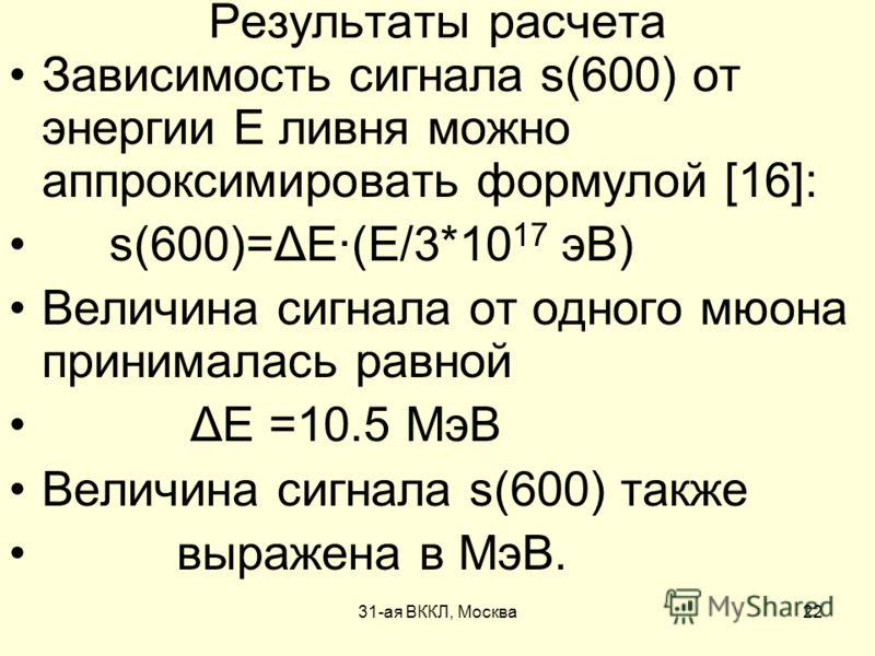 31-ая ВККЛ, Москва22 Результаты расчета Зависимость сигнала s(600) от энергии E ливня можно аппроксимировать формулой [16]: s(600)=ΔE(E/3*10 17 эВ) Величина сигнала от одного мюона принималась равной ΔE =10.5 МэВ Величина сигнала s(600) также выражен