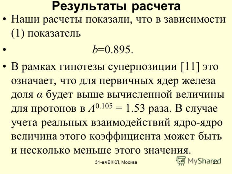 31-ая ВККЛ, Москва23 Результаты расчета Наши расчеты показали, что в зависимости (1) показатель b=0.895. В рамках гипотезы суперпозиции [11] это означает, что для первичных ядер железа доля α будет выше вычисленной величины для протонов в А 0.105 = 1