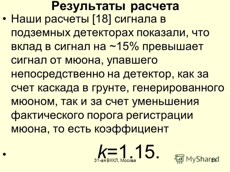 31-ая ВККЛ, Москва24 Результаты расчета Наши расчеты [18] сигнала в подземных детекторах показали, что вклад в сигнал на ~15% превышает сигнал от мюона, упавшего непосредственно на детектор, как за счет каскада в грунте, генерированного мюоном, так и