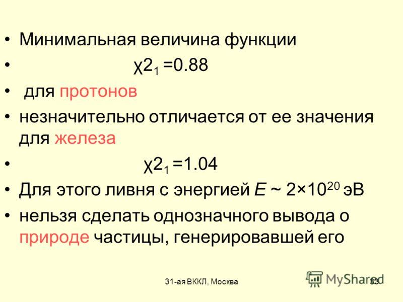 31-ая ВККЛ, Москва33 Минимальная величина функции χ2 1 =0.88 для протонов незначительно отличается от ее значения для железа χ2 1 =1.04 Для этого ливня с энергией Е ~ 2×10 20 эВ нельзя сделать однозначного вывода о природе частицы, генерировавшей его