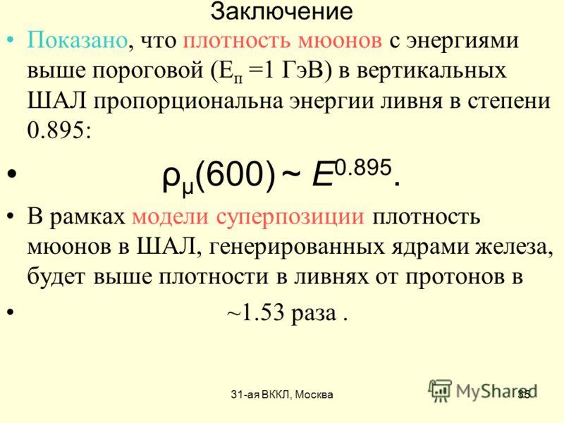 31-ая ВККЛ, Москва35 Заключение Показано, что плотность мюонов с энергиями выше пороговой (Е п =1 ГэВ) в вертикальных ШАЛ пропорциональна энергии ливня в степени 0.895: ρ μ (600) ~ E 0.895. В рамках модели суперпозиции плотность мюонов в ШАЛ, генерир