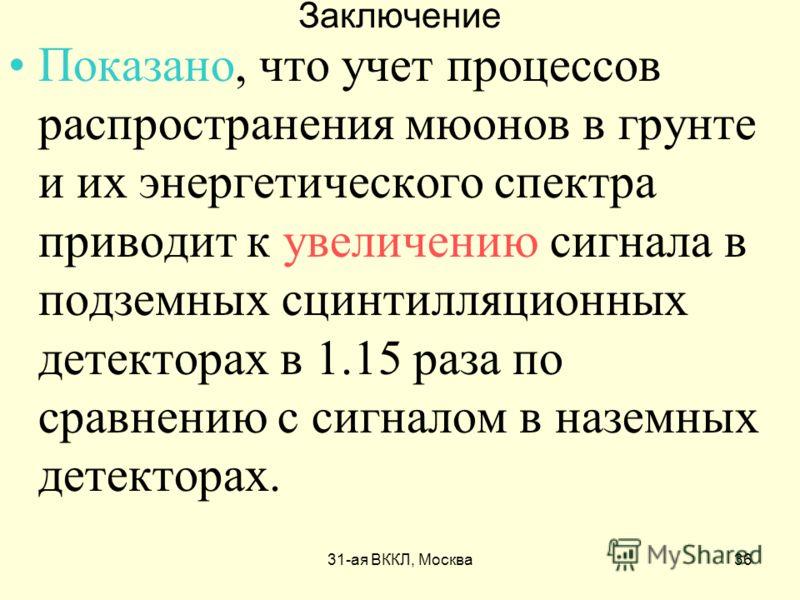 31-ая ВККЛ, Москва36 Заключение Показано, что учет процессов распространения мюонов в грунте и их энергетического спектра приводит к увеличению сигнала в подземных сцинтилляционных детекторах в 1.15 раза по сравнению с сигналом в наземных детекторах.