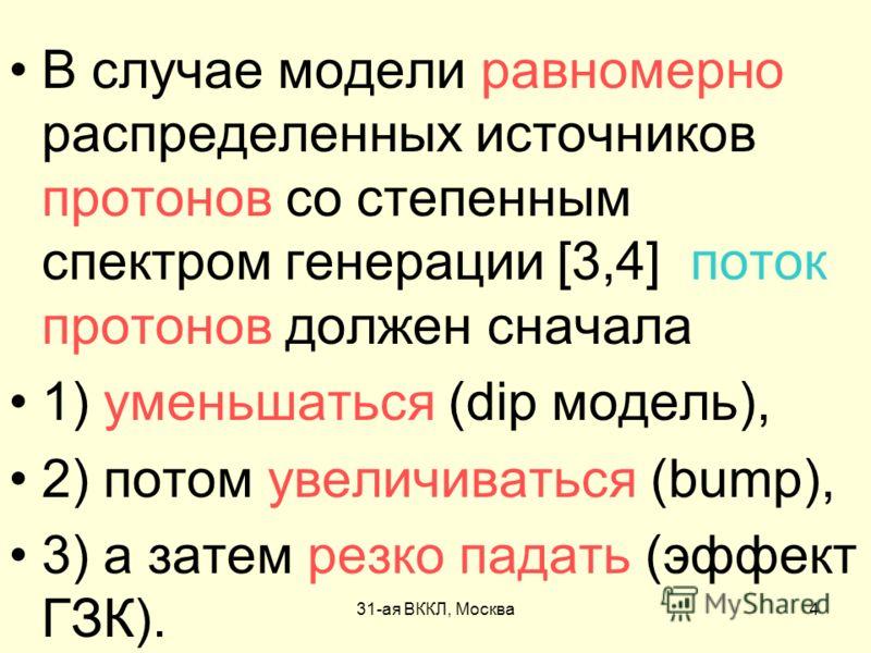 31-ая ВККЛ, Москва4 В случае модели равномерно распределенных источников протонов со степенным спектром генерации [3,4] поток протонов должен сначала 1) уменьшаться (dip модель), 2) потом увеличиваться (bump), 3) а затем резко падать (эффект ГЗК).