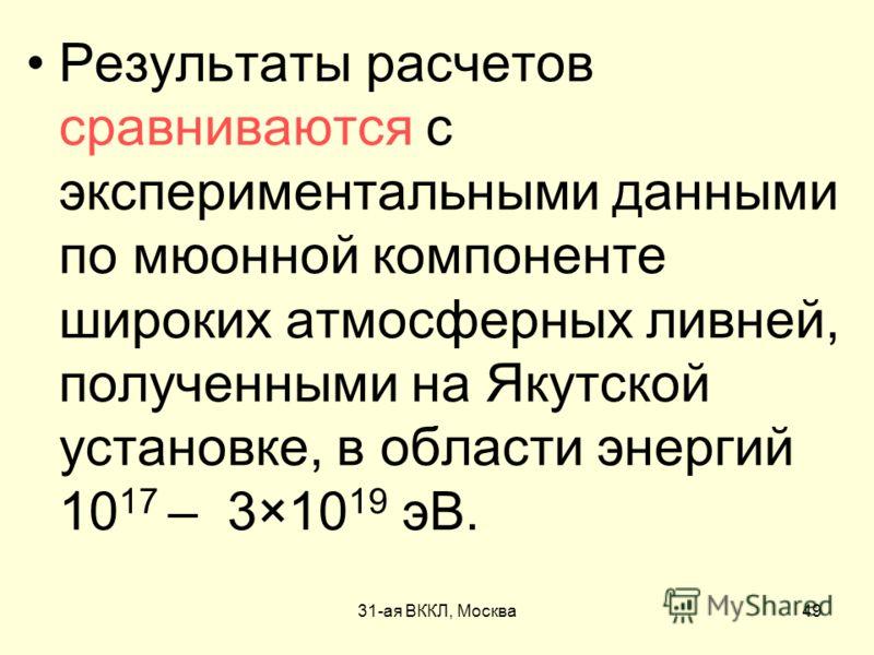 31-ая ВККЛ, Москва49 Результаты расчетов сравниваются с экспериментальными данными по мюонной компоненте широких атмосферных ливней, полученными на Якутской установке, в области энергий 10 17 – 3×10 19 эВ.