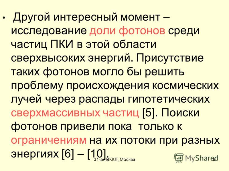31-ая ВККЛ, Москва6 Другой интересный момент – исследование доли фотонов среди частиц ПКИ в этой области сверхвысоких энергий. Присутствие таких фотонов могло бы решить проблему происхождения космических лучей через распады гипотетических сверхмассив