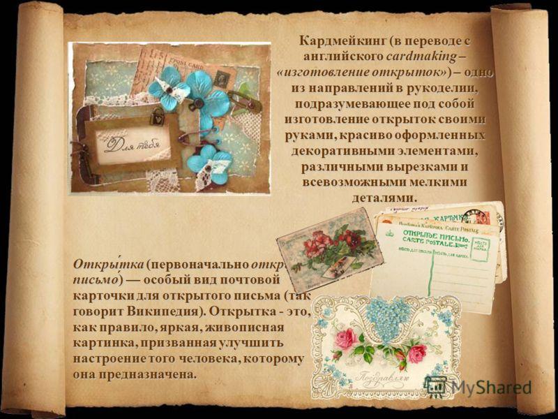 Кардмейкинг (в переводе с английского cardmaking – «изготовление открыток») – одно из направлений в рукоделии, подразумевающее под собой изготовление открыток своими руками, красиво оформленных декоративными элементами, различными вырезками и всевозм
