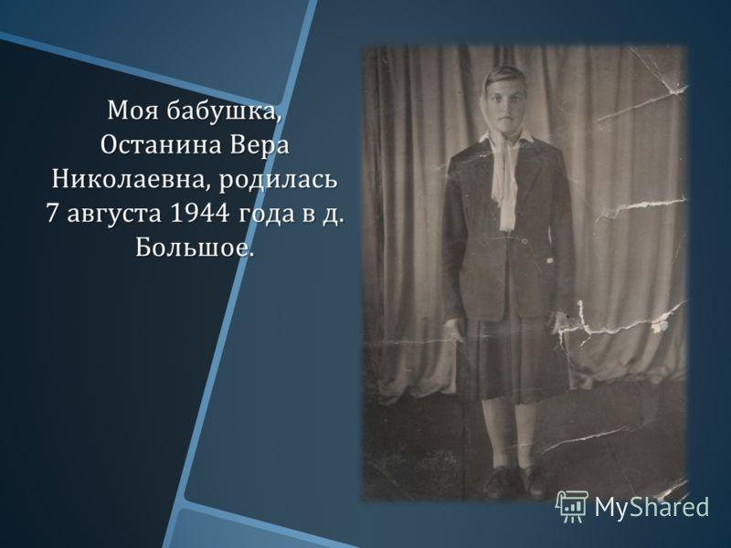 Моя бабушка, Останина Вера Николаевна, родилась 7 августа 1944 года в д. Большое.