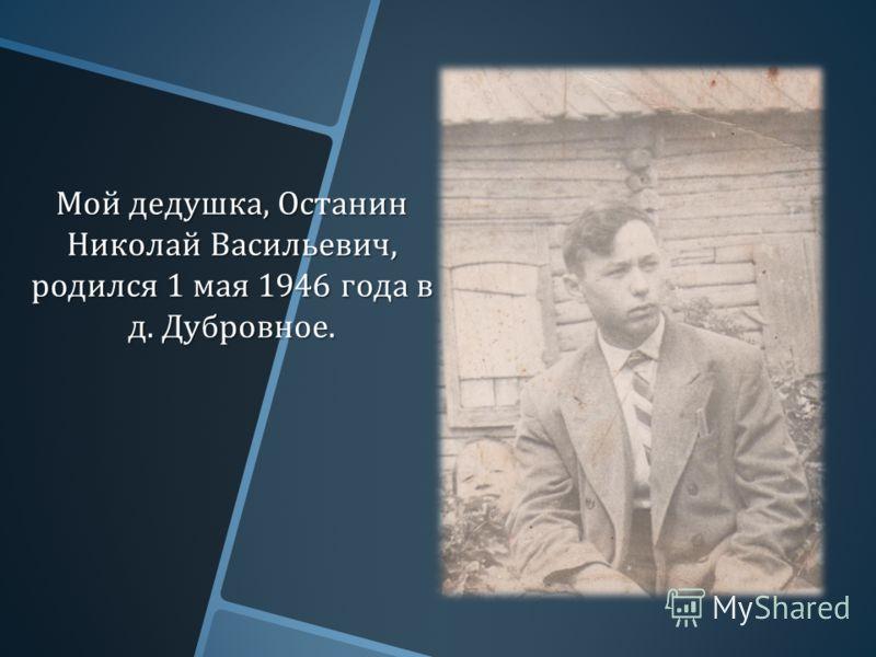 Мой дедушка, Останин Николай Васильевич, родился 1 мая 1946 года в д. Дубровное.