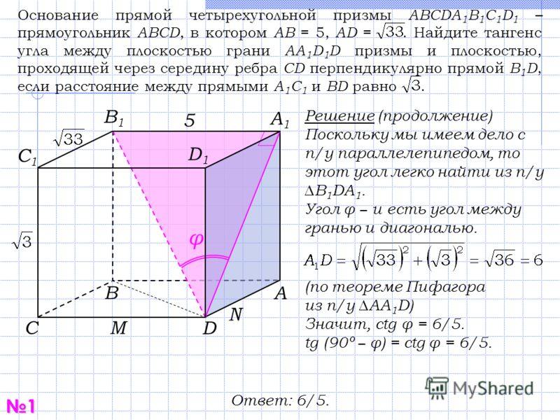 1 С В D А1А1 С1С1 В1В1 D1D1 А Решение (продолжение) Поскольку мы имеем дело с п/у параллелепипедом, то этот угол легко найти из п/у B 1 DA 1. Угол φ и есть угол между гранью и диагональю. 5 Основание прямой четырехугольной призмы ABCDA 1 B 1 C 1 D 1