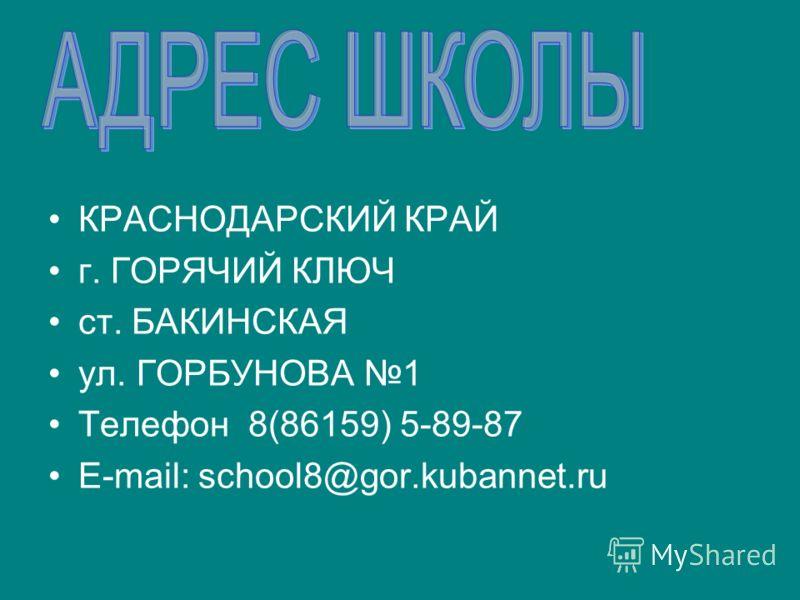 КРАСНОДАРСКИЙ КРАЙ г. ГОРЯЧИЙ КЛЮЧ ст. БАКИНСКАЯ ул. ГОРБУНОВА 1 Телефон 8(86159) 5-89-87 E-mail: school8@gor.kubannet.ru