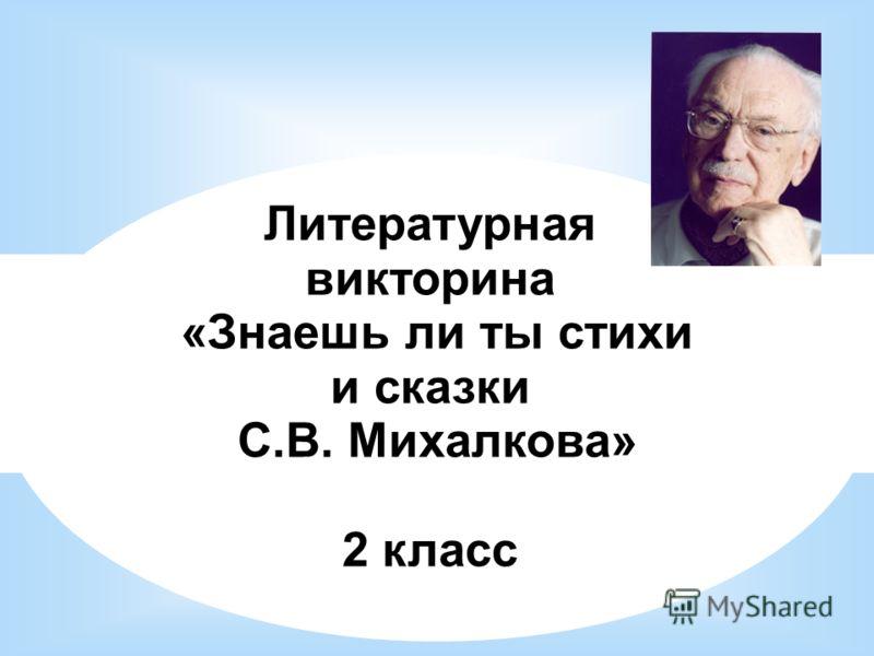 Литературная викторина «Знаешь ли ты стихи и сказки С.В. Михалкова» 2 класс