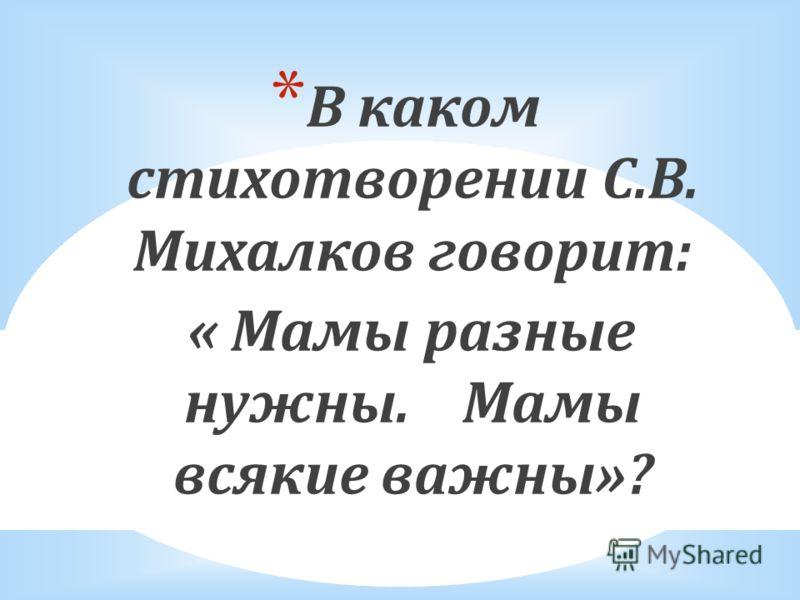 * В каком стихотворении С.В. Михалков говорит: « Мамы разные нужны. Мамы всякие важны»?
