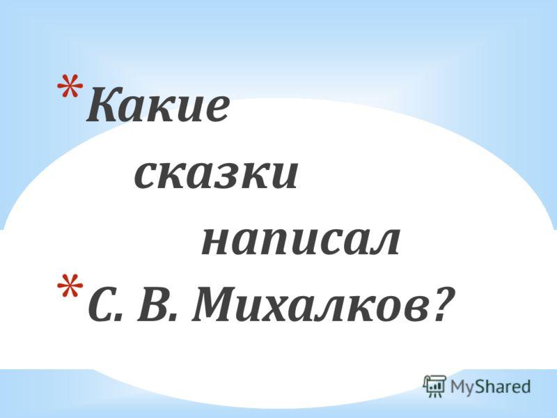 * Какие сказки написал * С. В. Михалков?