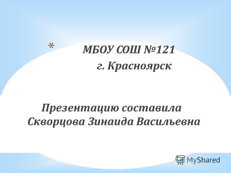 * МБОУ СОШ 121 г. Красноярск Презентацию составила Скворцова Зинаида Васильевна