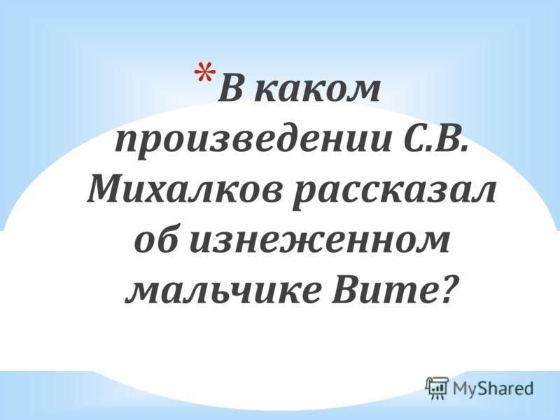 * В каком произведении С.В. Михалков рассказал об изнеженном мальчике Вите?
