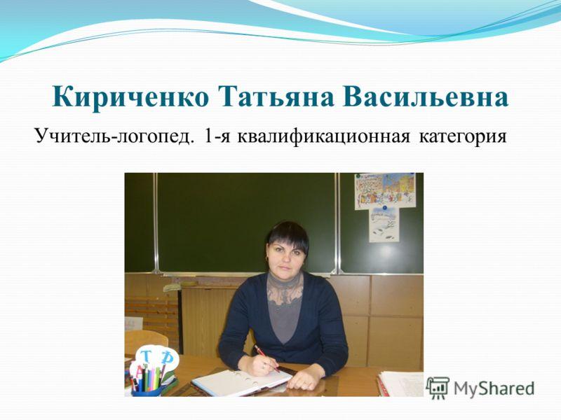 Кириченко Татьяна Васильевна Учитель-логопед. 1-я квалификационная категория