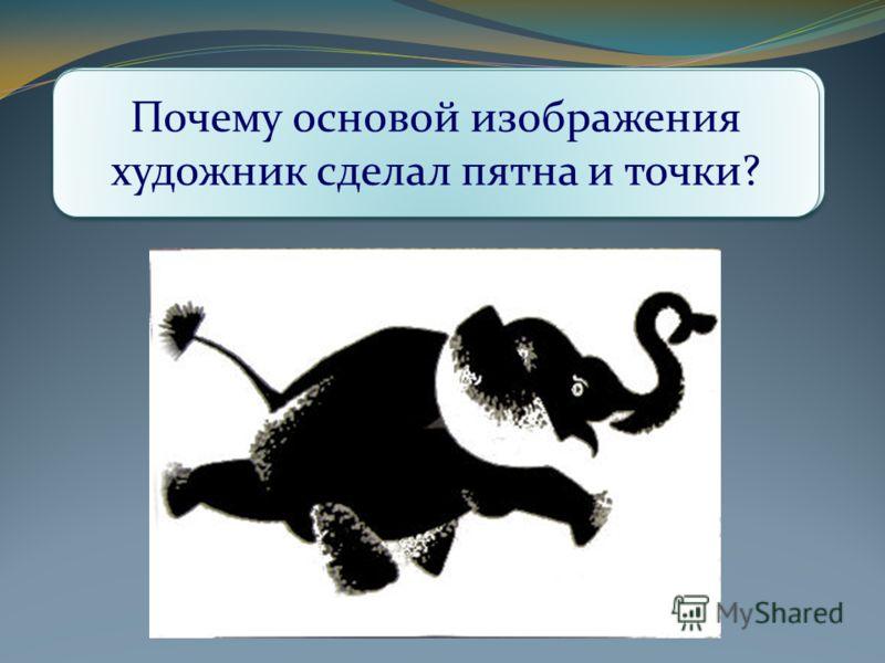 Как вы думаете, на каком фоне и каким цветом выполнен рисунок? Подумайте и определите, почему слонёнок нарисован на белом фоне? Какие изобразительные средства графики использовал автор? Почему основой изображения художник сделал пятна и точки?